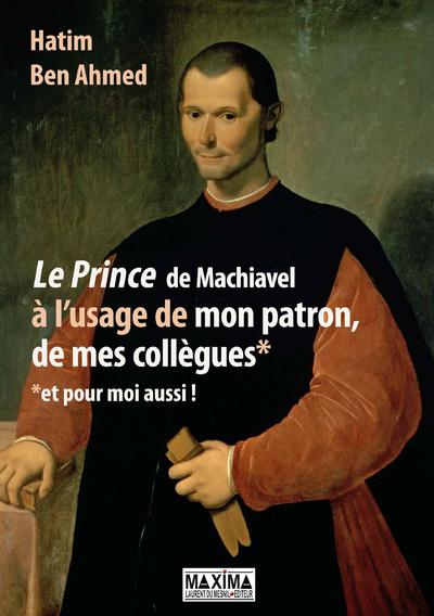 Le Prince de Machiavel à l'usage de mon patron, de mes collègues et pour moi aussi !