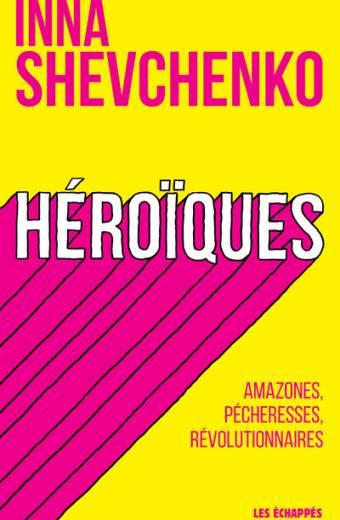 Héroïques - Amazones, pécheresses, révolutionnaires