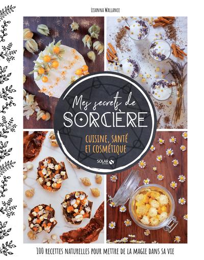Mes secrets de sorcière - cuisine, santé et cosmétique