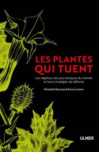 Les plantes qui tuent - Les végétaux les plus toxiques du monde et leurs stratégies de défense