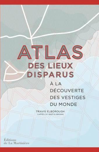Atlas des lieux disparus - A la découverte des vestiges du monde