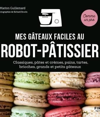 Mes gâteaux faciles au robot pâtissier - Classiques, pâtes et crèmes, pains, tartes, brioches, grands et petits gâteaux