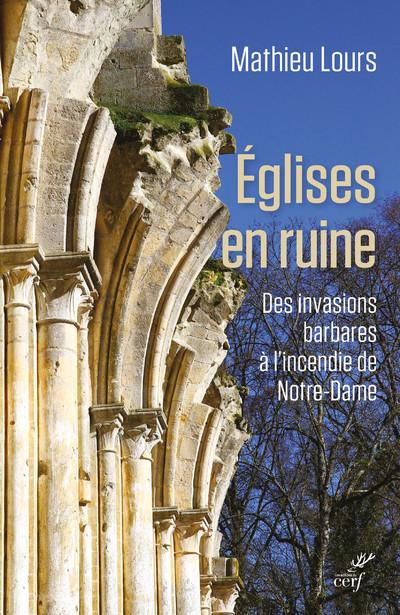 Eglises en ruine - Des invasions barbares à l'incendie de Notre-Dame