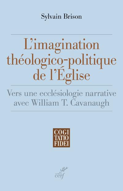 L'imagination théologico-politique de l'Eglise - Vers une ecclésiologie narrative avec William T. Ca