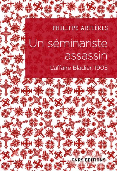 Un séminariste assassin - L'affaire Bladier, 1905