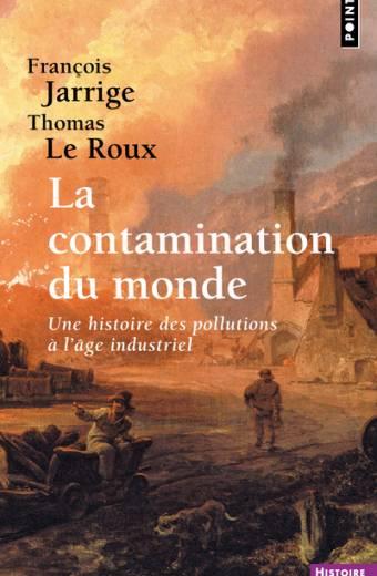 La Contamination du monde - Une histoire des pollutions à l'âge industriel