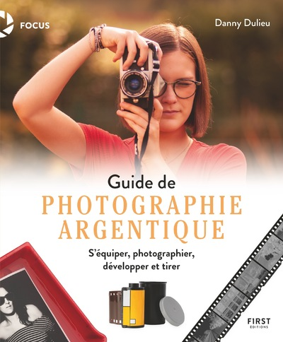Guide de photographie argentique - s'équiper, photographier, développer et tirer