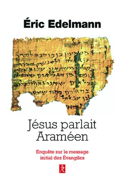 Jésus parlait Araméen - Enquête sur le message initial des Evangiles