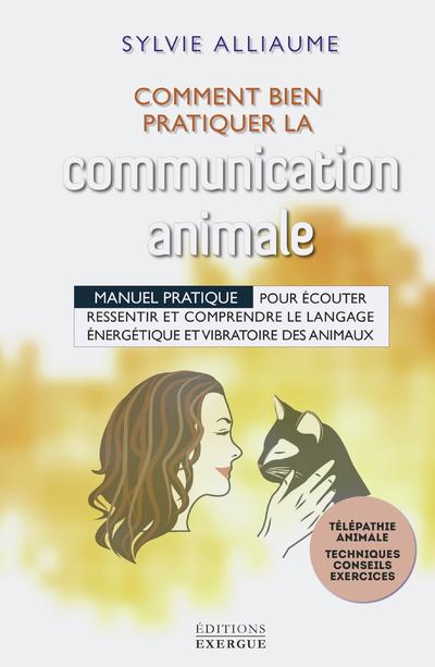 Comment bien pratiquer la communication animale - Manuel pratique