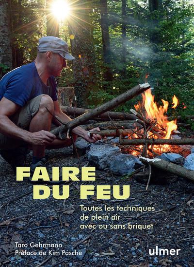 Faire du feu - Toutes les techniques de plein air  avec ou sans briquet
