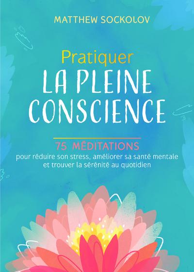 Pratiquer la pleine conscience - 75 méditations pour réduire son stress, améliorer sa santé mentale