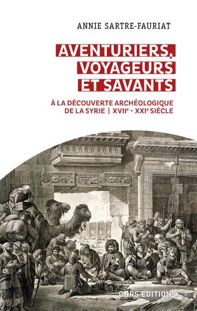 Aventuriers, voyageurs et savants. A la découverte archéologique de la Syrie - XVIIe  - XXIe siècle