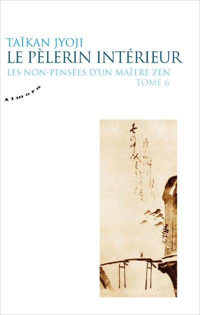 Le pèlerin intérieur - Les non-pensées d'un maître zen - tome 6