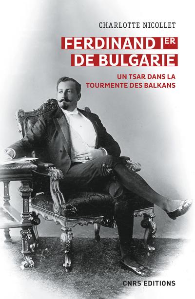 Ferdinand Ier de Bulgarie - Un tsar dans la tourmente des balkans